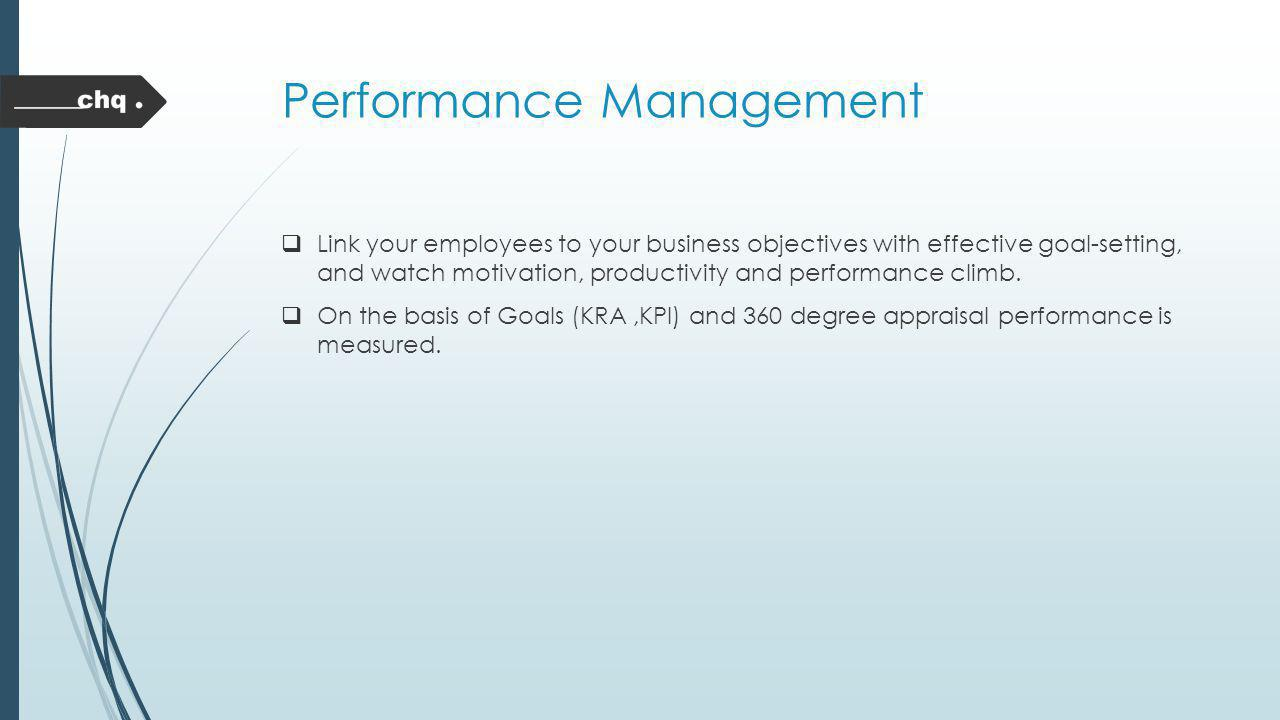 Performance Management Link your employees to your business objectives with effective goal-setting, and watch motivation, productivity and performance