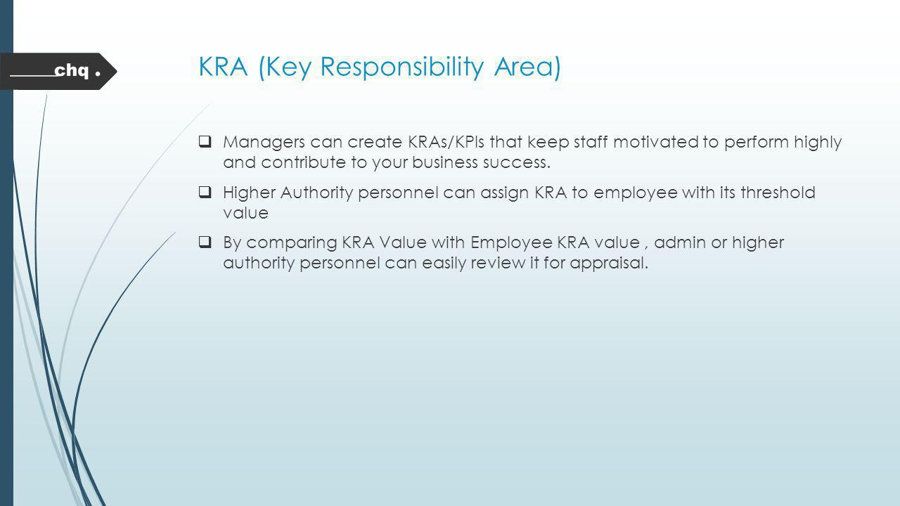 KRA (Key Responsibility Area) Managers can create KRAs/KPIs that keep staff motivated to perform highly and contribute to your business success. Highe