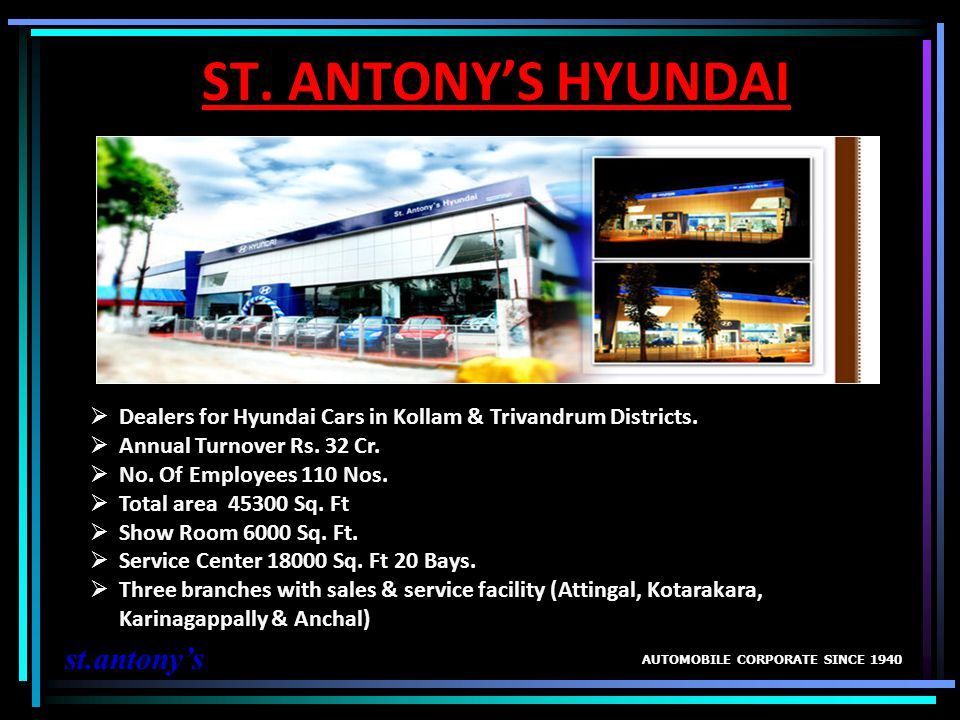 ST. ANTONYS HYUNDAI AUTOMOBILE CORPORATE SINCE 1940 st.antonys Dealers for Hyundai Cars in Kollam & Trivandrum Districts. Annual Turnover Rs. 32 Cr. N