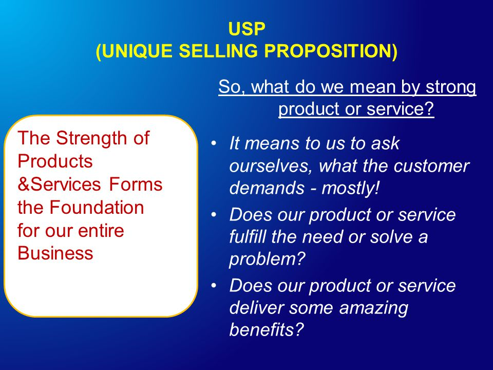 USP (UNIQUE SELLING PROPOSITION) The Strength of Products &Services Forms the Foundation for our entire Business So, what do we mean by strong product or service.