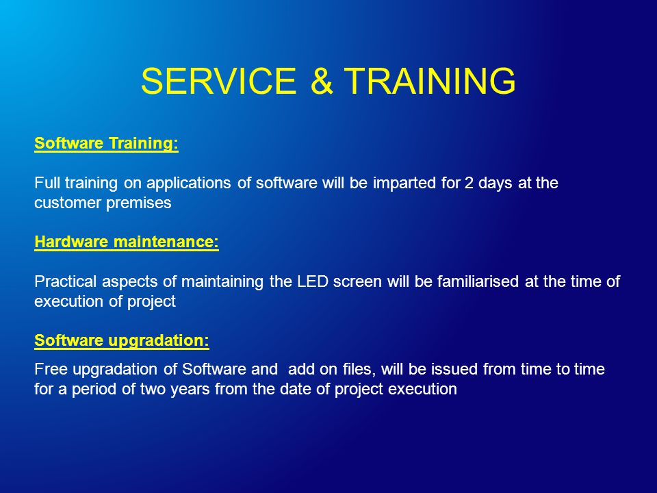 Software Training: Full training on applications of software will be imparted for 2 days at the customer premises Hardware maintenance: Practical aspects of maintaining the LED screen will be familiarised at the time of execution of project Software upgradation: Free upgradation of Software and add on files, will be issued from time to time for a period of two years from the date of project execution SERVICE & TRAINING