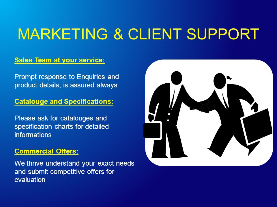 Sales Team at your service: Prompt response to Enquiries and product details, is assured always Catalouge and Specifications: Please ask for catalouges and specification charts for detailed informations Commercial Offers: We thrive understand your exact needs and submit competitive offers for evaluation MARKETING & CLIENT SUPPORT