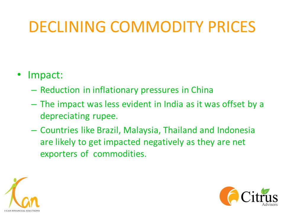 DECLINING COMMODITY PRICES Impact: – Reduction in inflationary pressures in China – The impact was less evident in India as it was offset by a depreciating rupee.