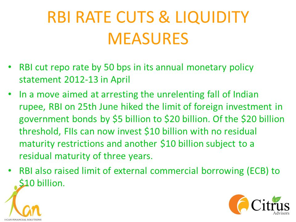 RBI RATE CUTS & LIQUIDITY MEASURES RBI cut repo rate by 50 bps in its annual monetary policy statement 2012-13 in April In a move aimed at arresting the unrelenting fall of Indian rupee, RBI on 25th June hiked the limit of foreign investment in government bonds by $5 billion to $20 billion.