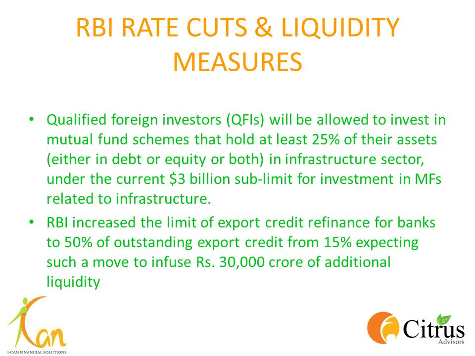 RBI RATE CUTS & LIQUIDITY MEASURES Qualified foreign investors (QFIs) will be allowed to invest in mutual fund schemes that hold at least 25% of their assets (either in debt or equity or both) in infrastructure sector, under the current $3 billion sub-limit for investment in MFs related to infrastructure.