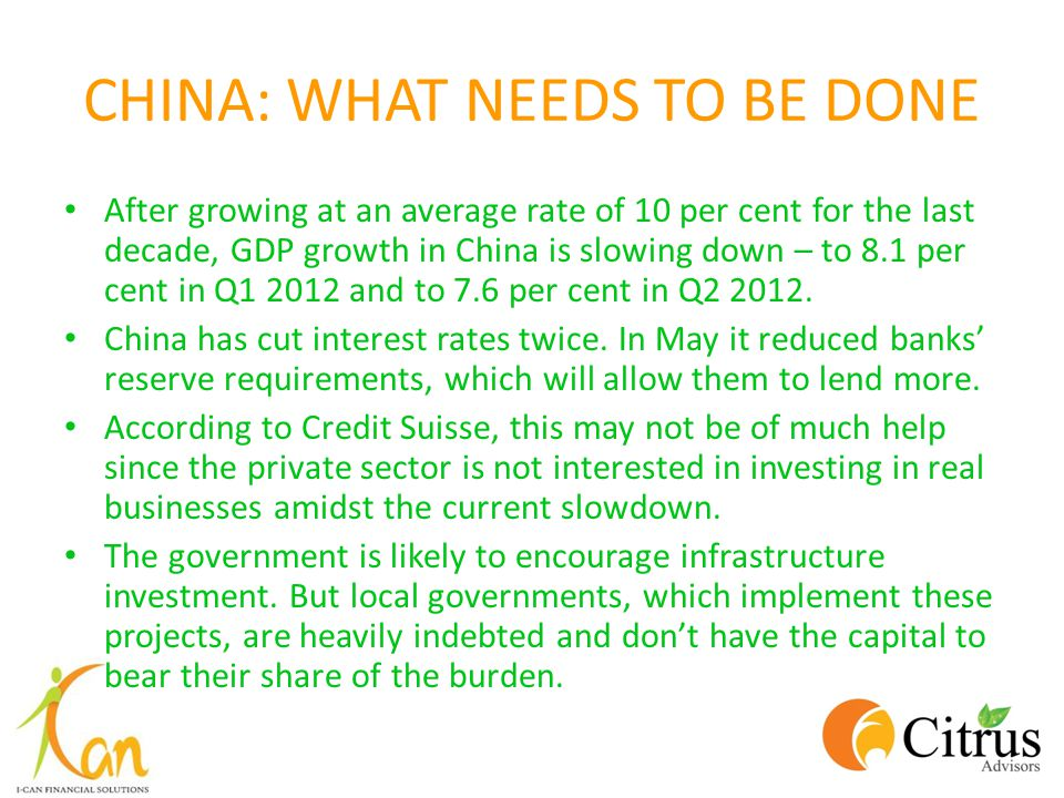 CHINA: WHAT NEEDS TO BE DONE After growing at an average rate of 10 per cent for the last decade, GDP growth in China is slowing down – to 8.1 per cen