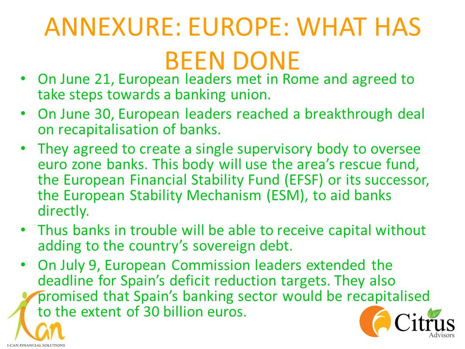 ANNEXURE: EUROPE: WHAT HAS BEEN DONE On June 21, European leaders met in Rome and agreed to take steps towards a banking union. On June 30, European l