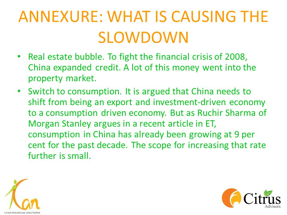 ANNEXURE: WHAT IS CAUSING THE SLOWDOWN Real estate bubble. To fight the financial crisis of 2008, China expanded credit. A lot of this money went into