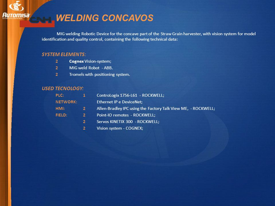 WELDING CONCAVOS MIG welding Robotic Device for the concave part of the Straw Grain harvester, with vision system for model identification and quality control, containing the following technical data: SYSTEM ELEMENTS: 2 Cognex Vision-system; 2 MIG weld Robot - ABB.