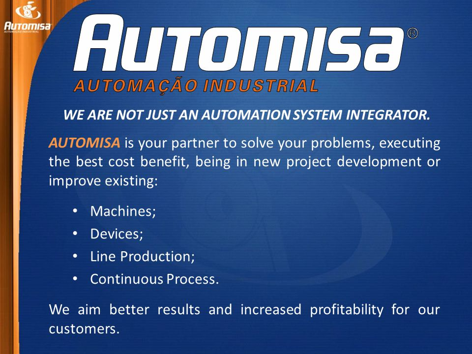 AUTOMISA is your partner to solve your problems, executing the best cost benefit, being in new project development or improve existing: Machines; Devices; Line Production; Continuous Process.