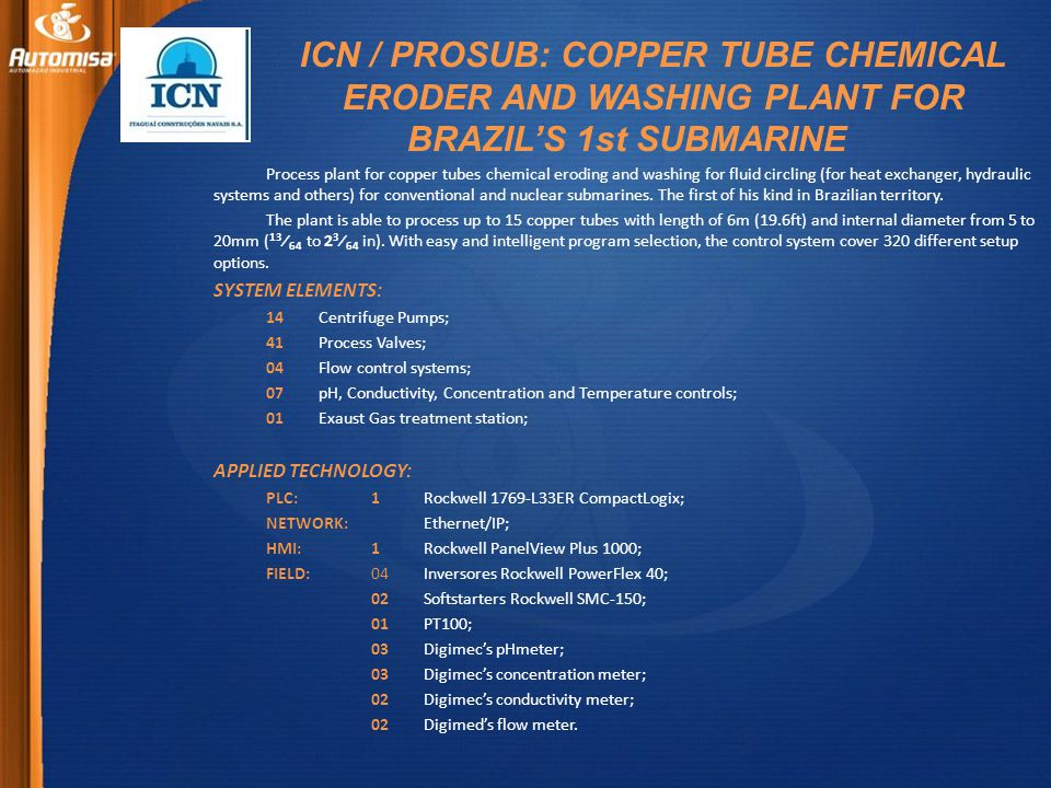 ICN / PROSUB: COPPER TUBE CHEMICAL ERODER AND WASHING PLANT FOR BRAZILS 1st SUBMARINE Process plant for copper tubes chemical eroding and washing for fluid circling (for heat exchanger, hydraulic systems and others) for conventional and nuclear submarines.
