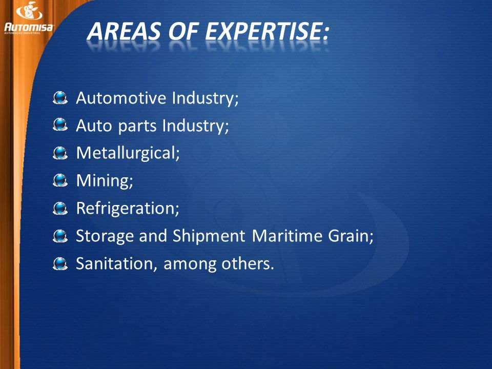 Automotive Industry; Auto parts Industry; Metallurgical; Mining; Refrigeration; Storage and Shipment Maritime Grain; Sanitation, among others.