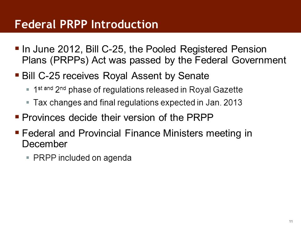 Federal PRPP Introduction In June 2012, Bill C-25, the Pooled Registered Pension Plans (PRPPs) Act was passed by the Federal Government Bill C-25 receives Royal Assent by Senate 1 st and 2 nd phase of regulations released in Royal Gazette Tax changes and final regulations expected in Jan.