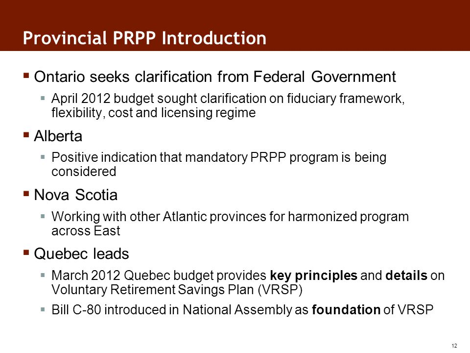 Provincial PRPP Introduction Ontario seeks clarification from Federal Government April 2012 budget sought clarification on fiduciary framework, flexibility, cost and licensing regime Alberta Positive indication that mandatory PRPP program is being considered Nova Scotia Working with other Atlantic provinces for harmonized program across East Quebec leads March 2012 Quebec budget provides key principles and details on Voluntary Retirement Savings Plan (VRSP) Bill C-80 introduced in National Assembly as foundation of VRSP 12