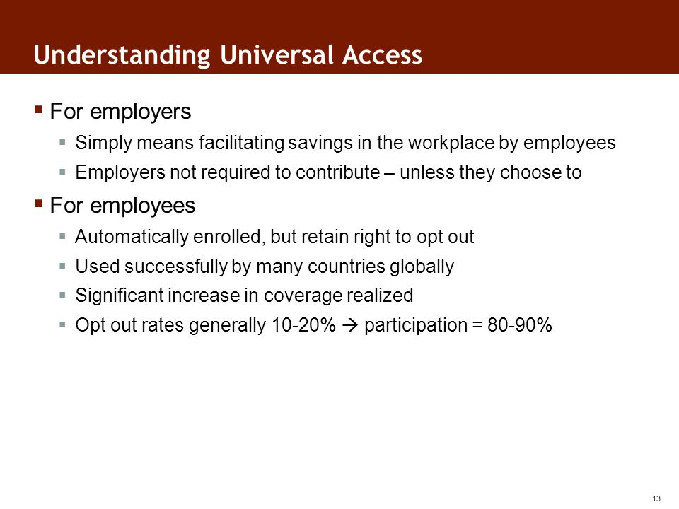 Understanding Universal Access For employers Simply means facilitating savings in the workplace by employees Employers not required to contribute – unless they choose to For employees Automatically enrolled, but retain right to opt out Used successfully by many countries globally Significant increase in coverage realized Opt out rates generally 10-20% participation = 80-90% 13