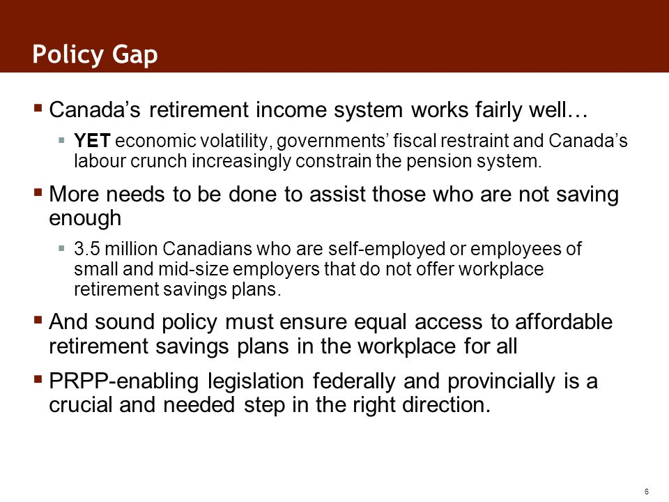 Policy Gap Canadas retirement income system works fairly well… YET economic volatility, governments fiscal restraint and Canadas labour crunch increasingly constrain the pension system.