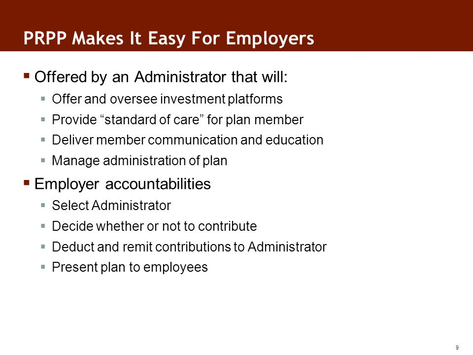 PRPP Makes It Easy For Employers Offered by an Administrator that will: Offer and oversee investment platforms Provide standard of care for plan member Deliver member communication and education Manage administration of plan Employer accountabilities Select Administrator Decide whether or not to contribute Deduct and remit contributions to Administrator Present plan to employees 9 9