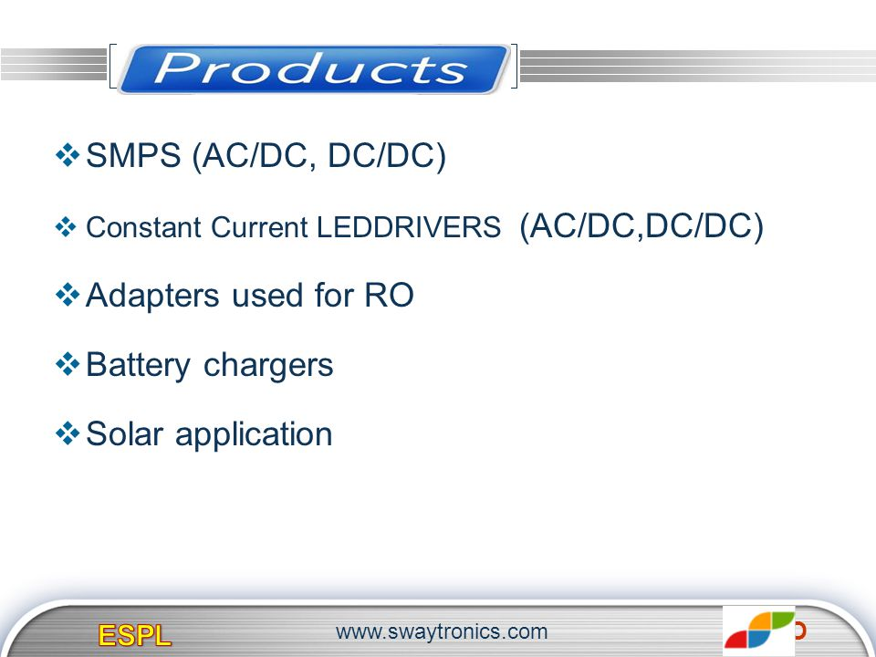 LOGO PRODUCTS SMPS (AC/DC, DC/DC) Constant Current LEDDRIVERS (AC/DC,DC/DC) Adapters used for RO Battery chargers Solar application www.swaytronics.co