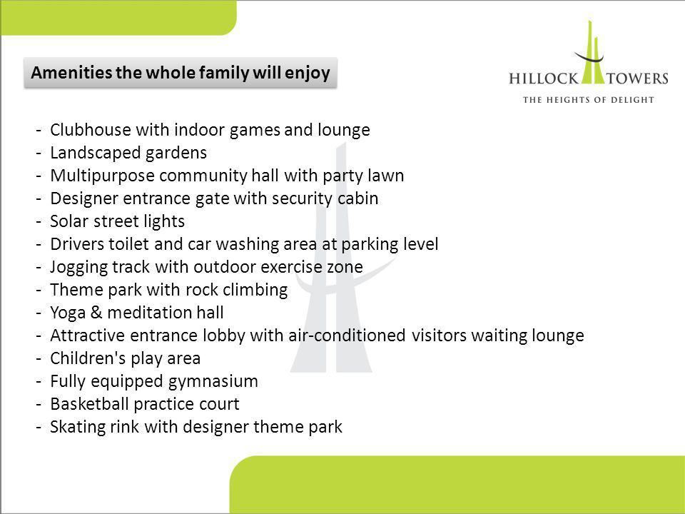 - Clubhouse with indoor games and lounge - Landscaped gardens - Multipurpose community hall with party lawn - Designer entrance gate with security cabin - Solar street lights - Drivers toilet and car washing area at parking level - Jogging track with outdoor exercise zone - Theme park with rock climbing - Yoga & meditation hall - Attractive entrance lobby with air-conditioned visitors waiting lounge - Children s play area - Fully equipped gymnasium - Basketball practice court - Skating rink with designer theme park Amenities the whole family will enjoy
