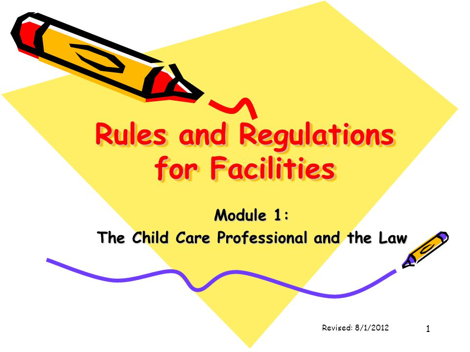 1 Rules and Regulations for Facilities Module 1: The Child Care Professional and the Law Revised: 8/1/2012