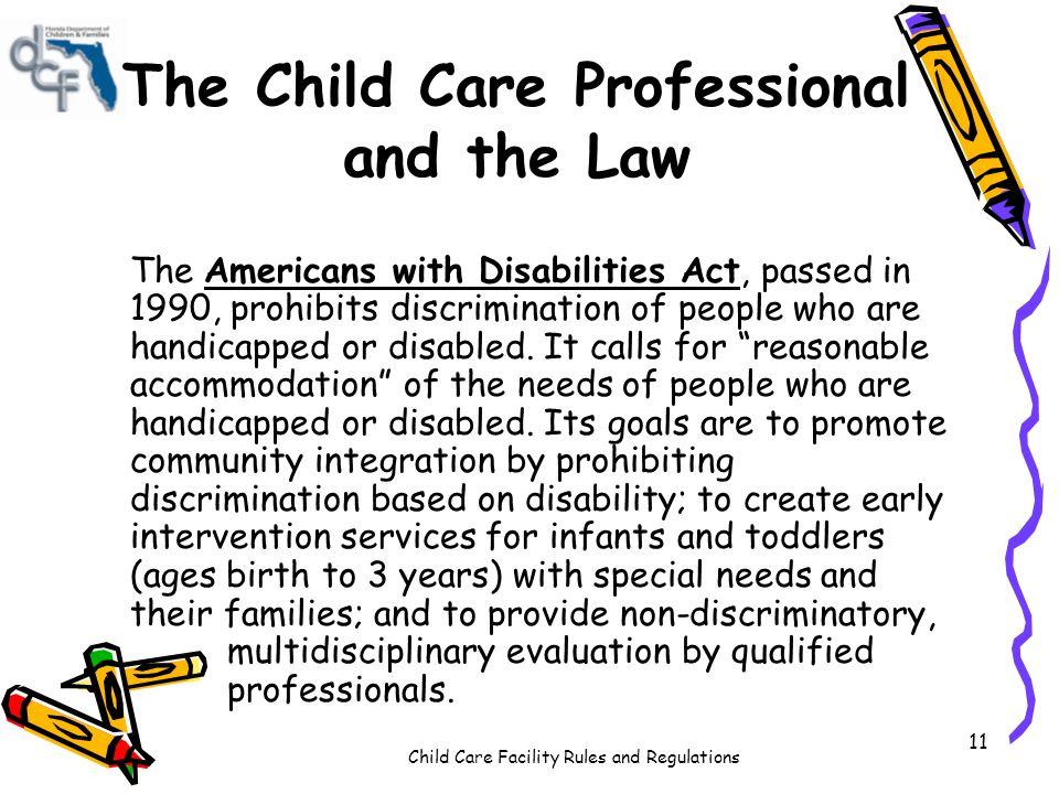 Child Care Facility Rules and Regulations 11 The Child Care Professional and the Law The Americans with Disabilities Act, passed in 1990, prohibits discrimination of people who are handicapped or disabled.