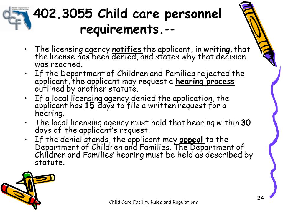 Child Care Facility Rules and Regulations 24 402.3055 Child care personnel requirements.-- The licensing agency notifies the applicant, in writing, that the license has been denied, and states why that decision was reached.