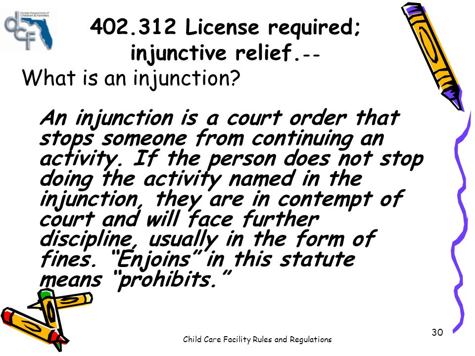 Child Care Facility Rules and Regulations 30 402.312 License required; injunctive relief. -- What is an injunction? An injunction is a court order tha
