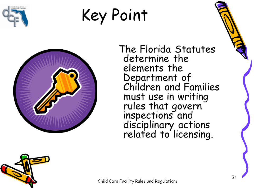 Child Care Facility Rules and Regulations 31 Key Point The Florida Statutes determine the elements the Department of Children and Families must use in