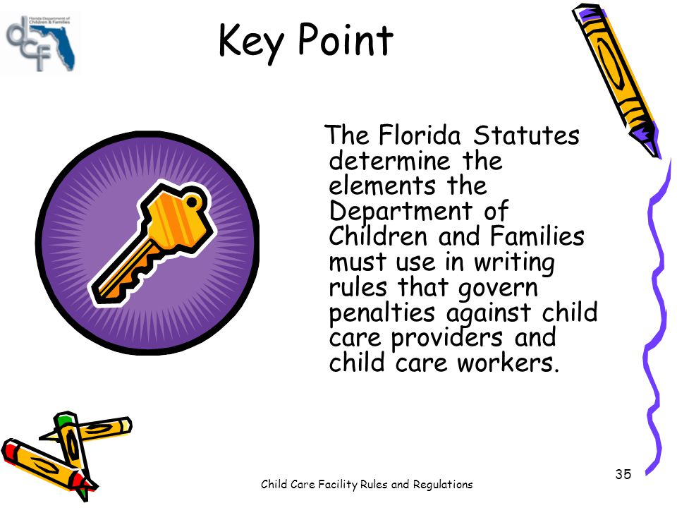 Child Care Facility Rules and Regulations 35 Key Point The Florida Statutes determine the elements the Department of Children and Families must use in writing rules that govern penalties against child care providers and child care workers.