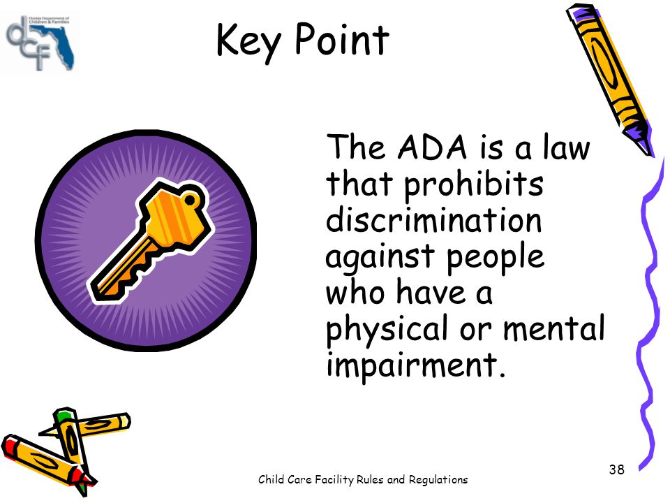 Child Care Facility Rules and Regulations 38 Key Point The ADA is a law that prohibits discrimination against people who have a physical or mental imp