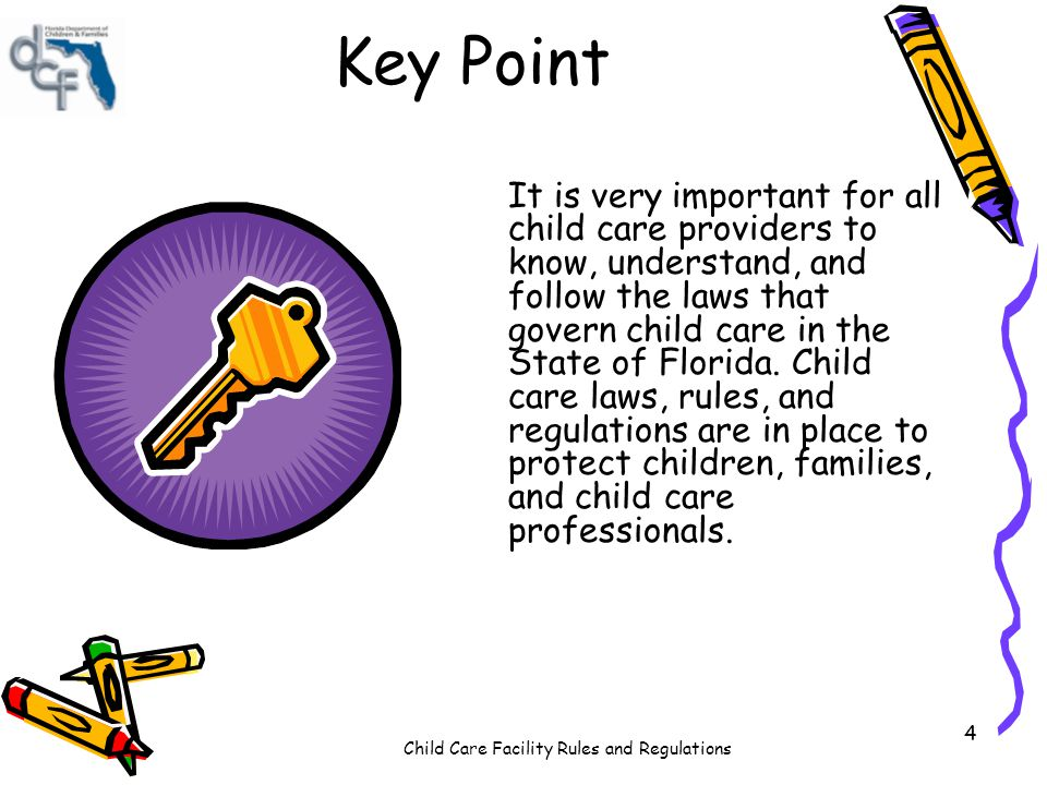 Child Care Facility Rules and Regulations 4 Key Point It is very important for all child care providers to know, understand, and follow the laws that