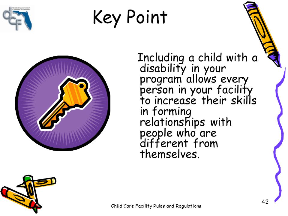 Child Care Facility Rules and Regulations 42 Key Point Including a child with a disability in your program allows every person in your facility to inc