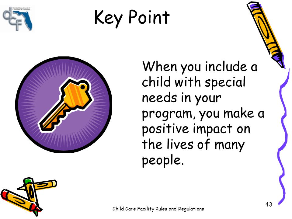 Child Care Facility Rules and Regulations 43 Key Point When you include a child with special needs in your program, you make a positive impact on the