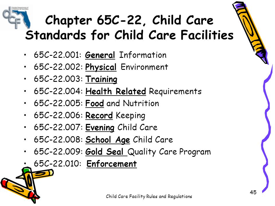 Child Care Facility Rules and Regulations 45 Chapter 65C-22, Child Care Standards for Child Care Facilities 65C-22.001: General Information 65C-22.002: Physical Environment 65C-22.003: Training 65C-22.004: Health Related Requirements 65C-22.005: Food and Nutrition 65C-22.006: Record Keeping 65C-22.007: Evening Child Care 65C-22.008: School Age Child Care 65C-22.009: Gold Seal Quality Care Program 65C-22.010: Enforcement