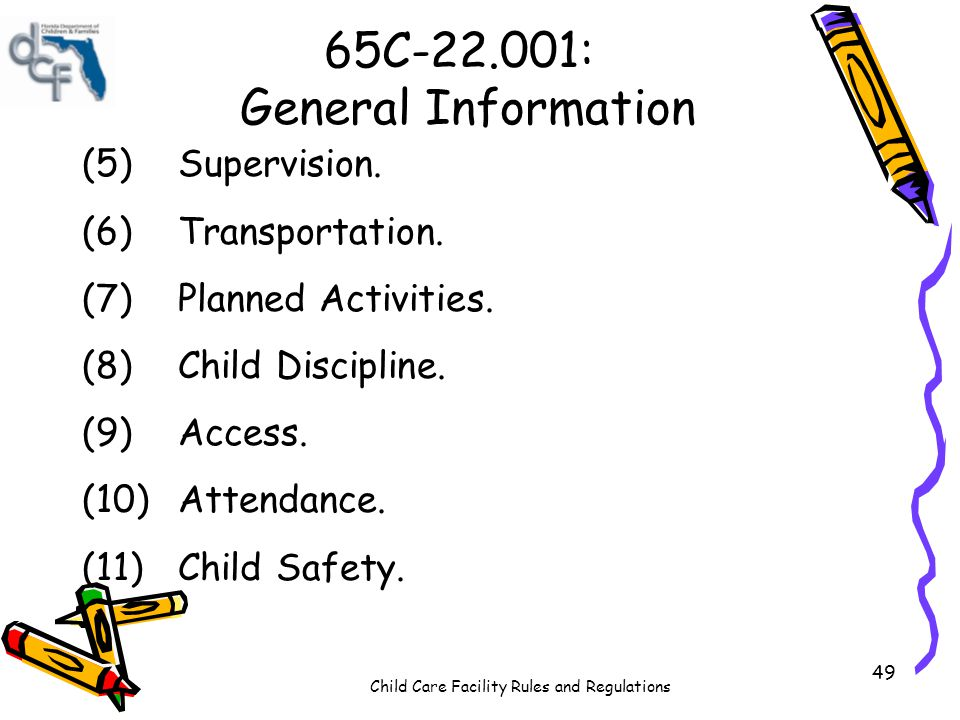 Child Care Facility Rules and Regulations 49 65C-22.001: General Information (5)Supervision. (6)Transportation. (7)Planned Activities. (8)Child Discip