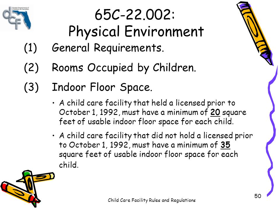 Child Care Facility Rules and Regulations 50 65C-22.002: Physical Environment (1)General Requirements. (2)Rooms Occupied by Children. (3)Indoor Floor