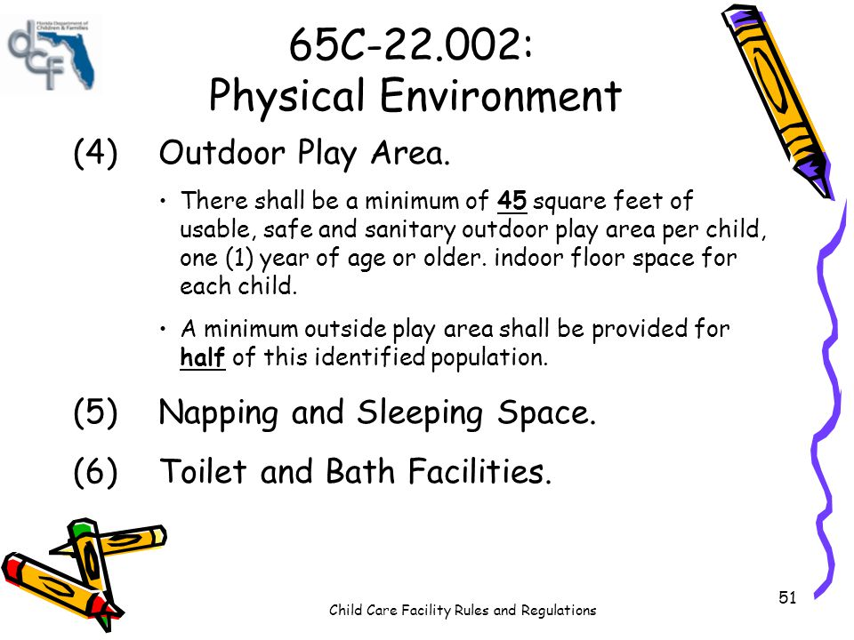 Child Care Facility Rules and Regulations 51 65C-22.002: Physical Environment (4)Outdoor Play Area. There shall be a minimum of 45 square feet of usab
