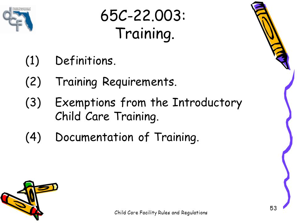 Child Care Facility Rules and Regulations 53 65C-22.003: Training. (1)Definitions. (2)Training Requirements. (3)Exemptions from the Introductory Child