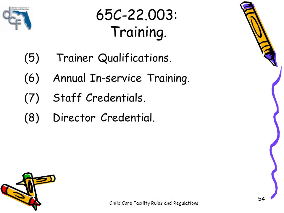 Child Care Facility Rules and Regulations 54 65C-22.003: Training. (5) Trainer Qualifications. (6)Annual In-service Training. (7)Staff Credentials. (8