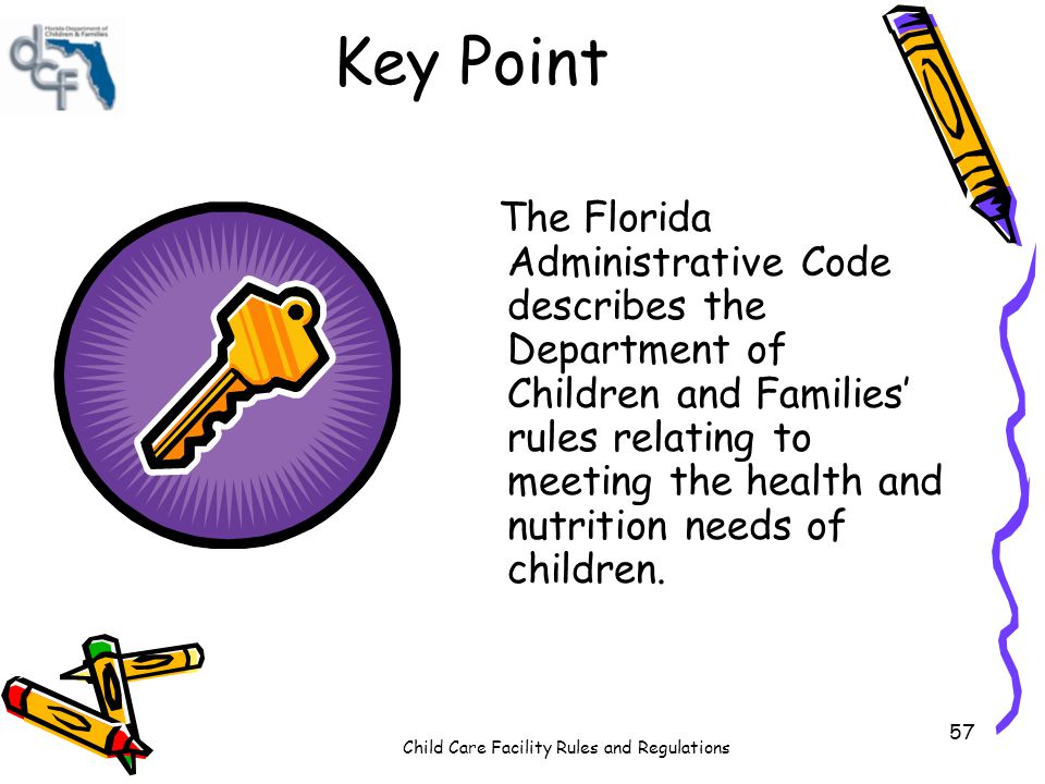 Child Care Facility Rules and Regulations 57 Key Point The Florida Administrative Code describes the Department of Children and Families rules relating to meeting the health and nutrition needs of children.