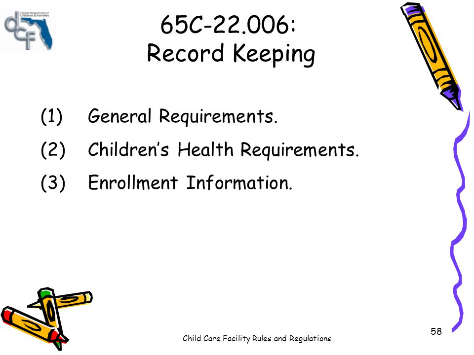 Child Care Facility Rules and Regulations 58 65C-22.006: Record Keeping (1)General Requirements. (2)Childrens Health Requirements. (3)Enrollment Infor