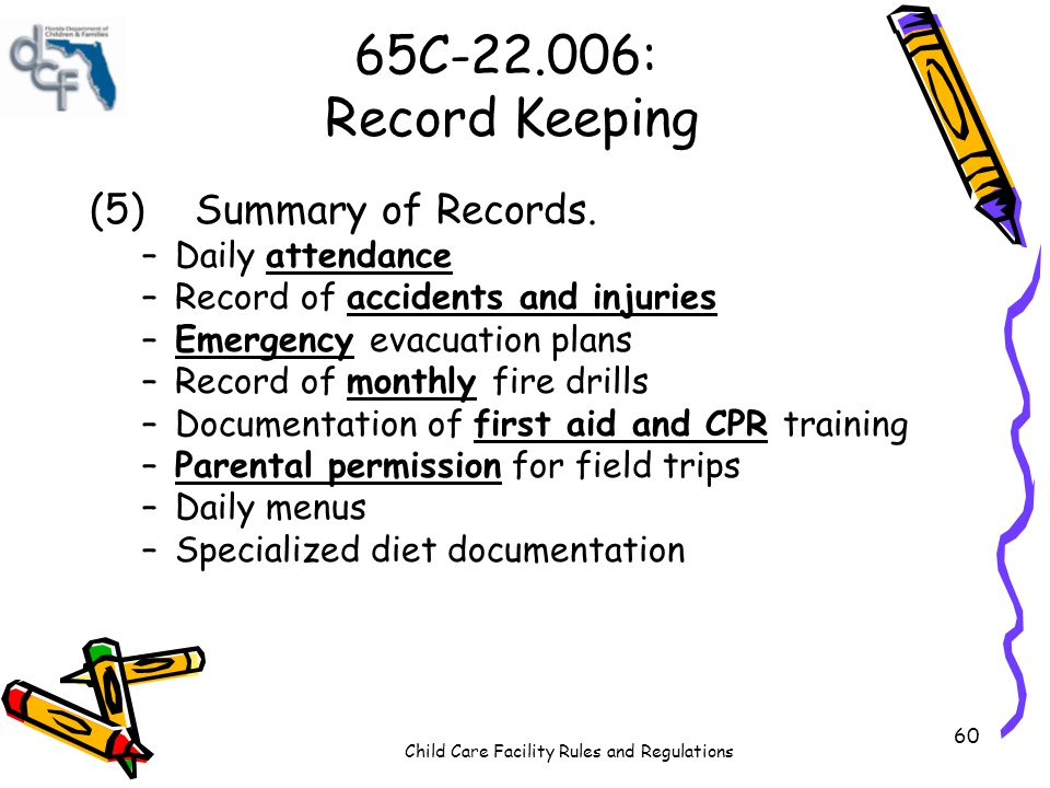 Child Care Facility Rules and Regulations 60 65C-22.006: Record Keeping (5)Summary of Records. –Daily attendance –Record of accidents and injuries –Em