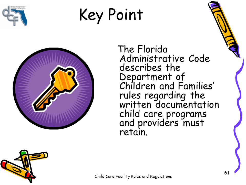 Child Care Facility Rules and Regulations 61 Key Point The Florida Administrative Code describes the Department of Children and Families rules regarding the written documentation child care programs and providers must retain.
