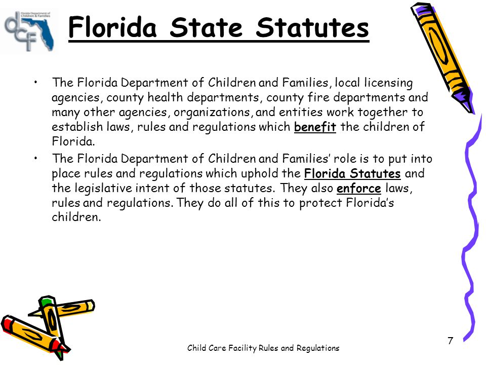 Child Care Facility Rules and Regulations 7 Florida State Statutes The Florida Department of Children and Families, local licensing agencies, county health departments, county fire departments and many other agencies, organizations, and entities work together to establish laws, rules and regulations which benefit the children of Florida.