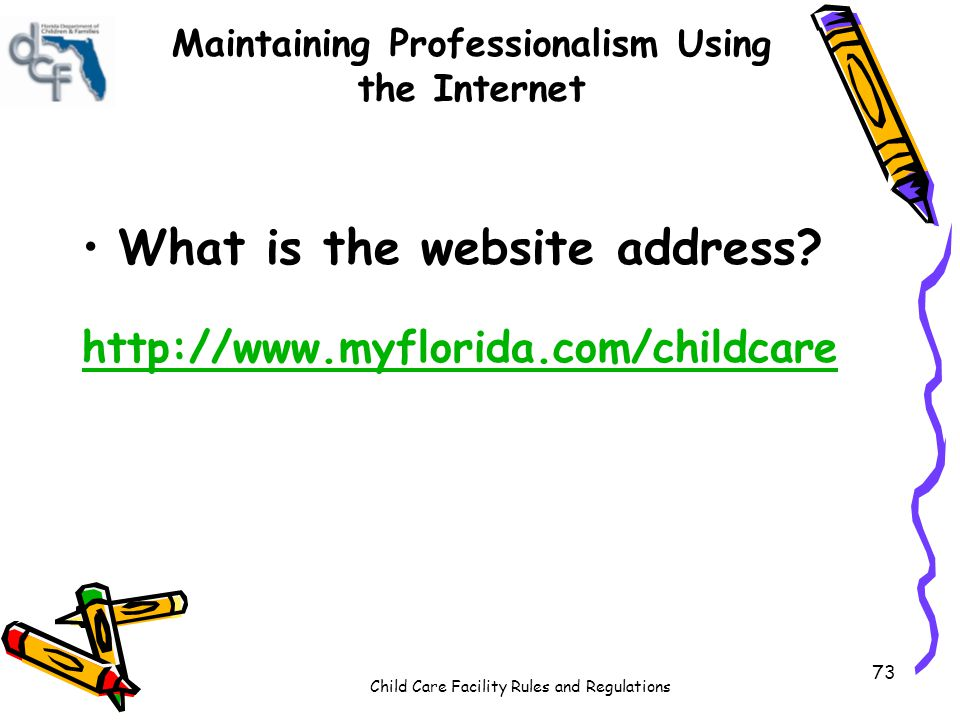 Child Care Facility Rules and Regulations 73 Maintaining Professionalism Using the Internet What is the website address? http://www.myflorida.com/chil