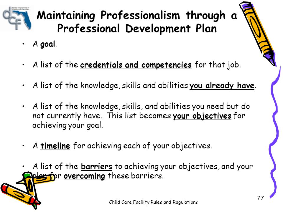 Child Care Facility Rules and Regulations 77 Maintaining Professionalism through a Professional Development Plan A goal.