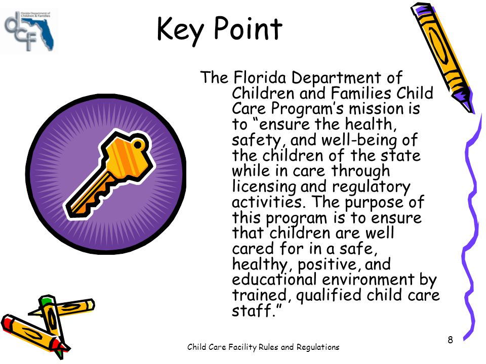 Child Care Facility Rules and Regulations 8 Key Point The Florida Department of Children and Families Child Care Programs mission is to ensure the hea