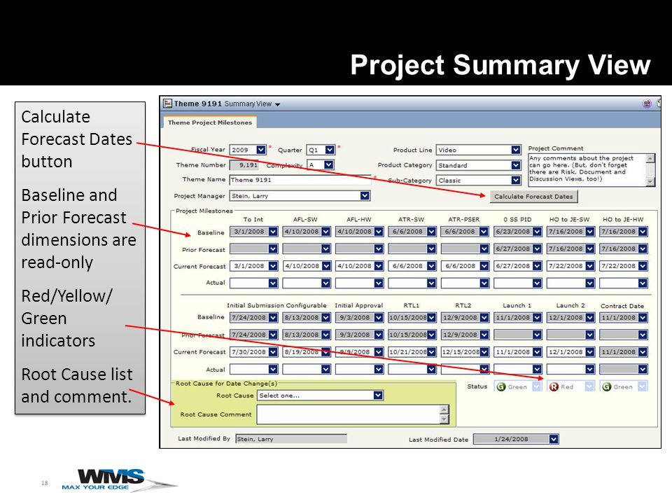 18 Project Summary View Calculate Forecast Dates button Baseline and Prior Forecast dimensions are read-only Red/Yellow/ Green indicators Root Cause list and comment.