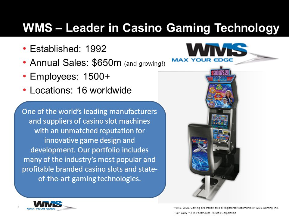 3 Established: 1992 Annual Sales: $650m (and growing!) Employees: 1500+ Locations: 16 worldwide WMS – Leader in Casino Gaming Technology WMS, WMS Gaming are trademarks or registered trademarks of WMS Gaming Inc.