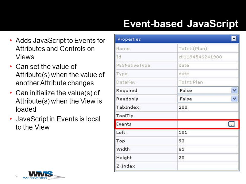30 Event-based JavaScript Adds JavaScript to Events for Attributes and Controls on Views Can set the value of Attribute(s) when the value of another Attribute changes Can initialize the value(s) of Attribute(s) when the View is loaded JavaScript in Events is local to the View